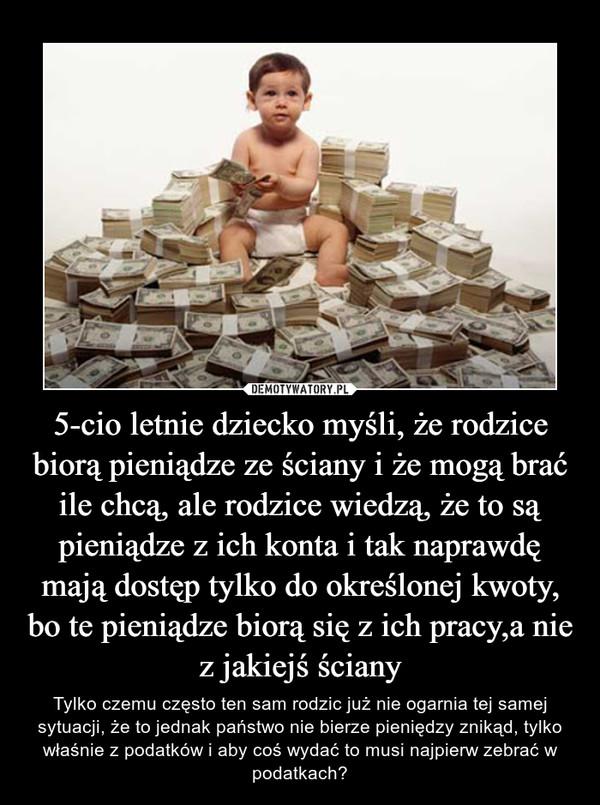 5-cio letnie dziecko myśli, że rodzice biorą pieniądze ze ściany i że mogą brać ile chcą, ale rodzice wiedzą, że to są pieniądze z ich konta i tak naprawdę mają dostęp tylko do określonej kwoty, bo te pieniądze biorą się z ich pracy,a nie z jakiejś ściany – Tylko czemu często ten sam rodzic już nie ogarnia tej samej sytuacji, że to jednak państwo nie bierze pieniędzy znikąd, tylko właśnie z podatków i aby coś wydać to musi najpierw zebrać w podatkach?