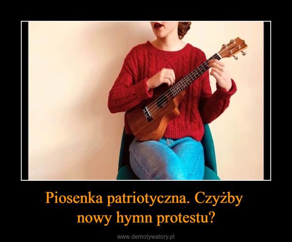 Piosenka patriotyczna. Czyżby nowy hymn protestu? –