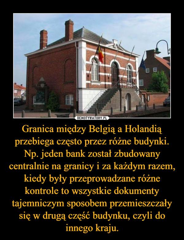 Granica między Belgią a Holandią przebiega często przez różne budynki. Np. jeden bank został zbudowany centralnie na granicy i za każdym razem, kiedy były przeprowadzane różne kontrole to wszystkie dokumenty tajemniczym sposobem przemieszczały się w drugą część budynku, czyli do innego kraju. –