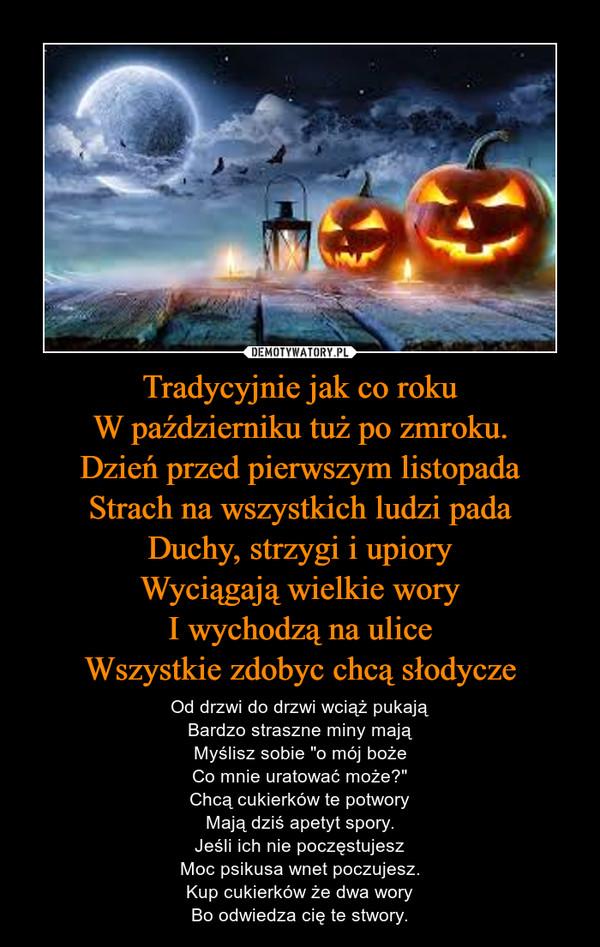 """Tradycyjnie jak co rokuW październiku tuż po zmroku.Dzień przed pierwszym listopadaStrach na wszystkich ludzi padaDuchy, strzygi i upioryWyciągają wielkie woryI wychodzą na uliceWszystkie zdobyc chcą słodycze – Od drzwi do drzwi wciąż pukająBardzo straszne miny mająMyślisz sobie """"o mój bożeCo mnie uratować może?""""Chcą cukierków te potworyMają dziś apetyt spory.Jeśli ich nie poczęstujeszMoc psikusa wnet poczujesz.Kup cukierków że dwa woryBo odwiedza cię te stwory."""