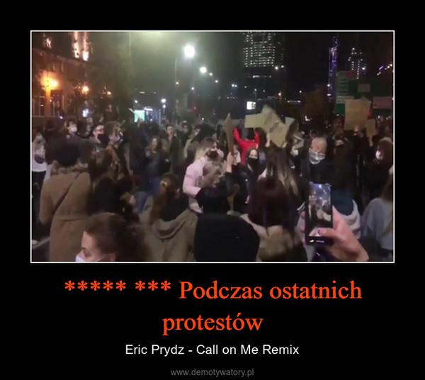 ***** *** Podczas ostatnich protestów – Eric Prydz - Call on Me Remix