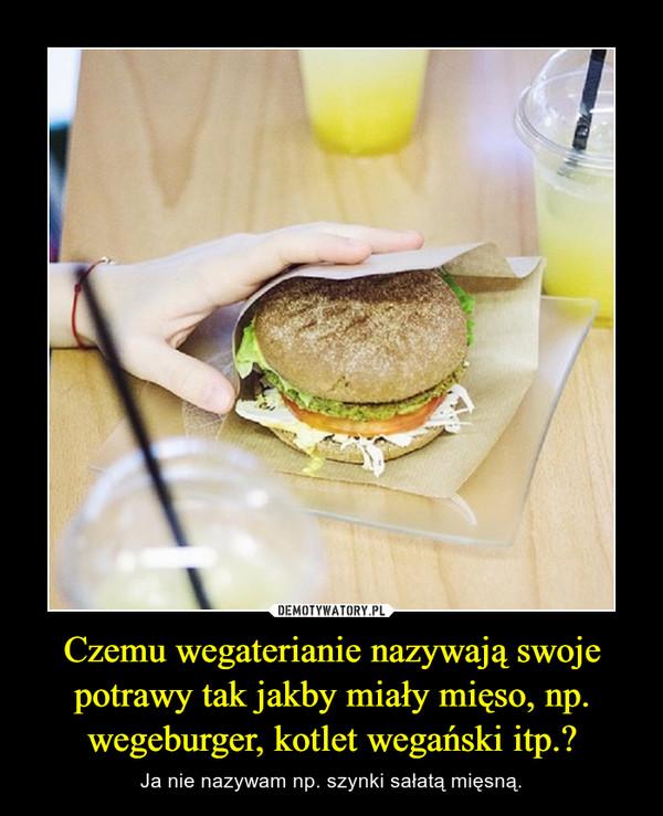 Czemu wegaterianie nazywają swoje potrawy tak jakby miały mięso, np. wegeburger, kotlet wegański itp.?