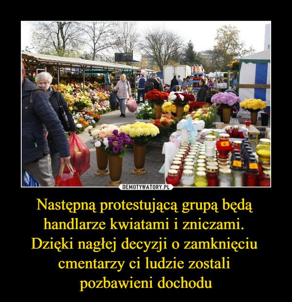 Następną protestującą grupą będą handlarze kwiatami i zniczami. Dzięki nagłej decyzji o zamknięciu cmentarzy ci ludzie zostali pozbawieni dochodu –
