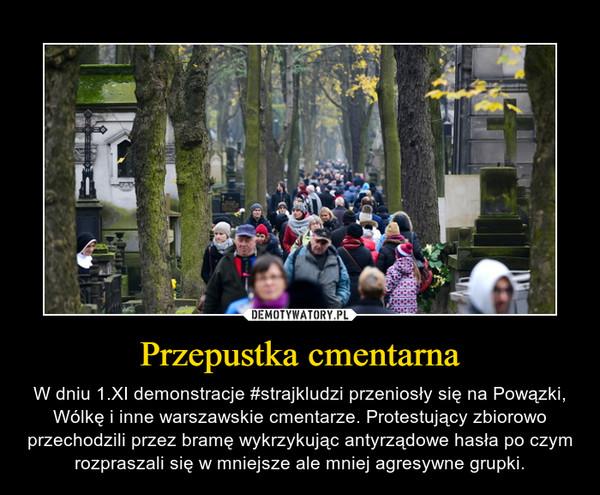 Przepustka cmentarna – W dniu 1.XI demonstracje #strajkludzi przeniosły się na Powązki, Wólkę i inne warszawskie cmentarze. Protestujący zbiorowo przechodzili przez bramę wykrzykując antyrządowe hasła po czym rozpraszali się w mniejsze ale mniej agresywne grupki.
