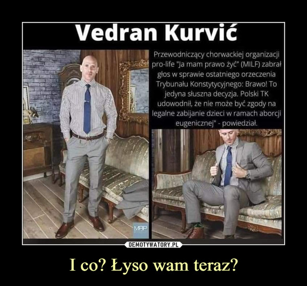 """I co? Łyso wam teraz? –  Vedran Kurvić. Przewodniczący chorwackiej organizacji pro-life """"ja mam prawo żyć"""" (MILF) zabrał głos w sprawie ostatniego orzeczenia Trybunału Konstytycyjnego: Brawo! To jedyna słuszna decyzja. Polski TK udowodnił, że nie może być zgody na legalne zabijanie dzieci w ramach aborcji eugenicznej"""" - powiedział."""