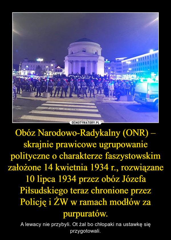 Obóz Narodowo-Radykalny(ONR) – skrajnie prawicowe ugrupowanie polityczne o charakterzefaszystowskim założone 14 kwietnia 1934 r., rozwiązane 10 lipca 1934 przez obóz Józefa Piłsudskiego teraz chronione przez Policję i ŻW w ramach modłów za purpuratów. – A lewacy nie przybyli. Ot żal bo chłopaki na ustawkę się przygotowali.