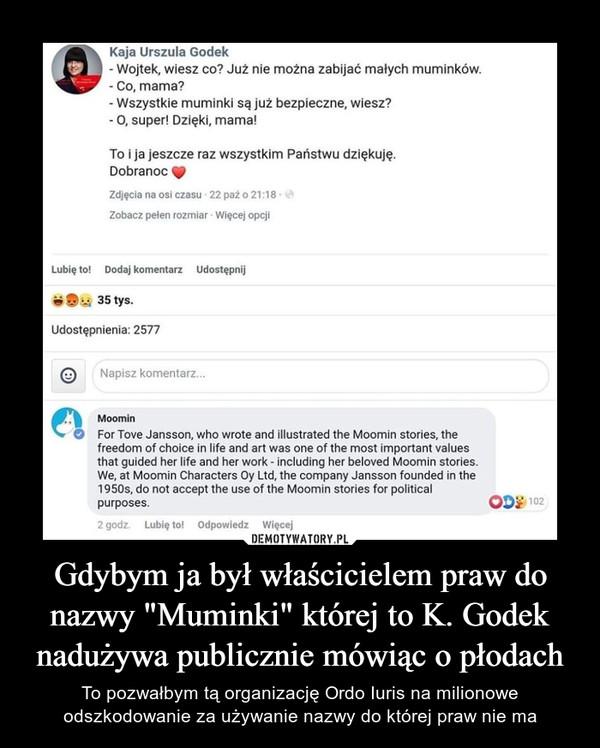 """Gdybym ja był właścicielem praw do nazwy """"Muminki"""" której to K. Godek nadużywa publicznie mówiąc o płodach – To pozwałbym tą organizację Ordo Iuris na milionowe odszkodowanie za używanie nazwy do której praw nie ma"""
