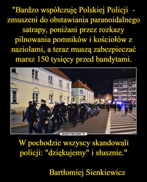 """""""Bardzo współczuję Polskiej Policji  - zmuszeni do obstawiania paranoidalnego satrapy, poniżani przez rozkazy pilnowania pomników i kościołów z naziolami, a teraz muszą zabezpieczać marsz 150 tysięcy przed bandytami. W pochodzie wszyscy skandowali policji: """"dziękujemy"""" i słusznie.""""                Bartłomiej Sienkiewicz"""