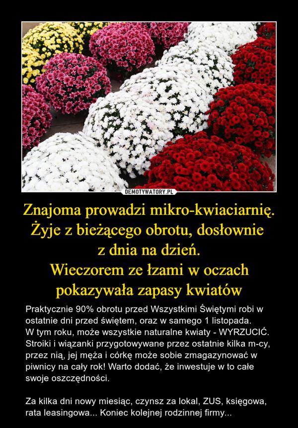Znajoma prowadzi mikro-kwiaciarnię.Żyje z bieżącego obrotu, dosłownie z dnia na dzień.Wieczorem ze łzami w oczach pokazywała zapasy kwiatów – Praktycznie 90% obrotu przed Wszystkimi Świętymi robi w ostatnie dni przed świętem, oraz w samego 1 listopada.W tym roku, może wszystkie naturalne kwiaty - WYRZUCIĆ.Stroiki i wiązanki przygotowywane przez ostatnie kilka m-cy,  przez nią, jej męża i córkę może sobie zmagazynować w piwnicy na cały rok! Warto dodać, że inwestuje w to całe swoje oszczędności.Za kilka dni nowy miesiąc, czynsz za lokal, ZUS, księgowa, rata leasingowa... Koniec kolejnej rodzinnej firmy...