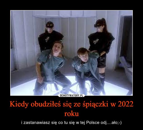 Kiedy obudziłeś się ze śpiączki w 2022 roku – i zastanawiasz się co tu się w tej Polsce odj....ało;-)