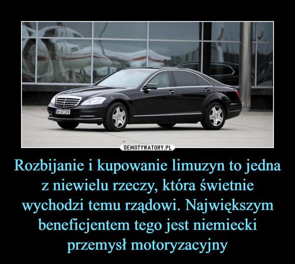 Rozbijanie i kupowanie limuzyn to jedna z niewielu rzeczy, która świetnie wychodzi temu rządowi. Największym beneficjentem tego jest niemiecki przemysł motoryzacyjny –