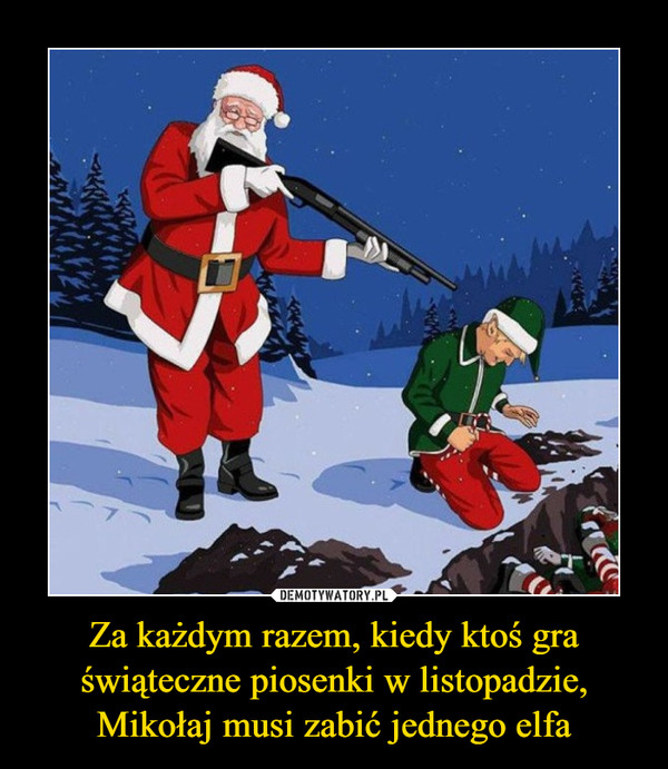 Za każdym razem, kiedy ktoś gra świąteczne piosenki w listopadzie, Mikołaj musi zabić jednego elfa –