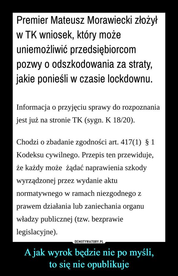 A jak wyrok będzie nie po myśli,to się nie opublikuje –  Premier Mateusz Morawiecki złożyłw TK wniosek, który możeuniemożliwić przedsiębiorcompozwy o odszkodowania za straty,jakie ponieśli w czasie lockdownu.Informacja o przyjęciu sprawy do rozpoznaniajest już na stronie TK (sygn. K 18/20).Chodzi o zbadanie zgodności art. 417(1) § 1Kodeksu cywilnego. Przepis ten przewiduje,że każdy może żądać naprawienia szkodywyrządzonej przez wydanie aktunormatywnego w ramach niezgodnego zprawem działania lub zaniechania organuwładzy publicznej (tzw. bezprawielegislacyjne).