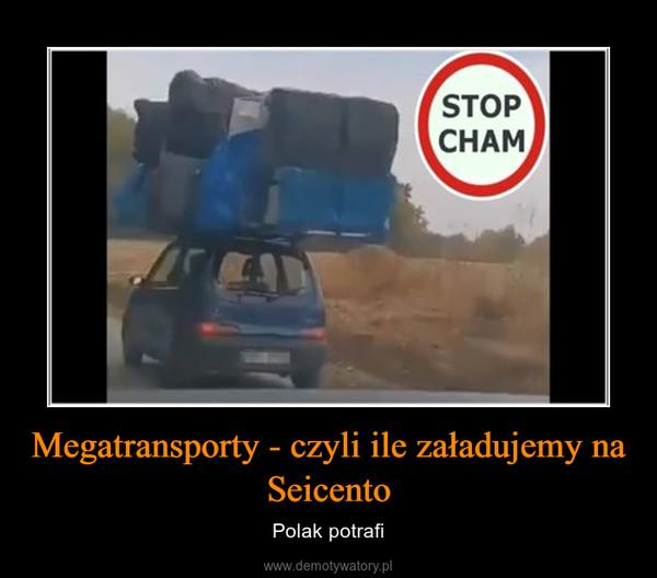 Megatransporty - czyli ile załadujemy na Seicento – Polak potrafi
