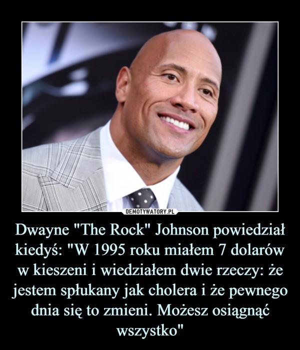 """Dwayne """"The Rock"""" Johnson powiedział kiedyś: """"W 1995 roku miałem 7 dolarów w kieszeni i wiedziałem dwie rzeczy: że jestem spłukany jak cholera i że pewnego dnia się to zmieni. Możesz osiągnąć wszystko"""" –"""
