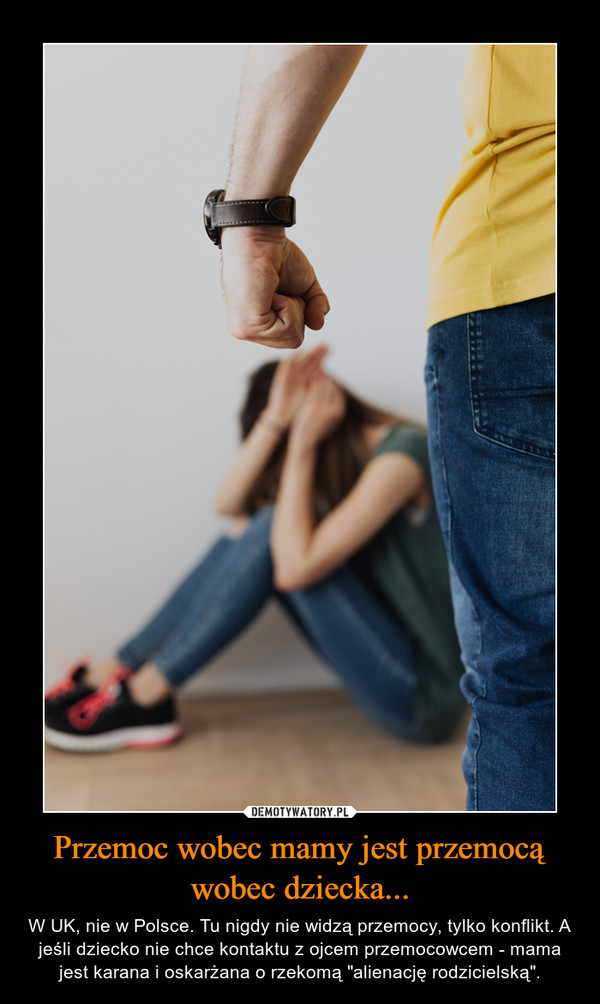 """Przemoc wobec mamy jest przemocą wobec dziecka... – W UK, nie w Polsce. Tu nigdy nie widzą przemocy, tylko konflikt. A jeśli dziecko nie chce kontaktu z ojcem przemocowcem - mama jest karana i oskarżana o rzekomą """"alienację rodzicielską""""."""