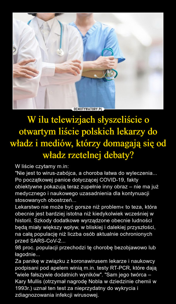 """W ilu telewizjach słyszeliście o otwartym liście polskich lekarzy do władz i mediów, którzy domagają się od władz rzetelnej debaty? – W liście czytamy m.in:""""Nie jest to wirus-zabójca, a choroba łatwa do wyleczenia...Po początkowej panice dotyczącej COVID-19, fakty obiektywne pokazują teraz zupełnie inny obraz – nie ma już medycznego i naukowego uzasadnienia dla kontynuacji stosowanych obostrzeń...Lekarstwo nie może być gorsze niż problem« to teza, która obecnie jest bardziej istotna niż kiedykolwiek wcześniej w historii. Szkody dodatkowe wyrządzone obecnie ludności będą miały większy wpływ, w bliskiej i dalekiej przyszłości, na całą populację niż liczba osób aktualnie ochronionych przed SARS-CoV-2...98 proc. populacji przechodzi tę chorobę bezobjawowo lub łagodnie...Za panikę w związku z koronawirusem lekarze i naukowcy podpisani pod apelem winią m.in. testy RT-PCR, które dają """"wiele fałszywie dodatnich wyników"""". """"Sam jego twórca – Kary Mullis (otrzymał nagrodę Nobla w dziedzinie chemii w 1993r.) uznał ten test za nieprzydatny do wykrycia i zdiagnozowania infekcji wirusowej."""