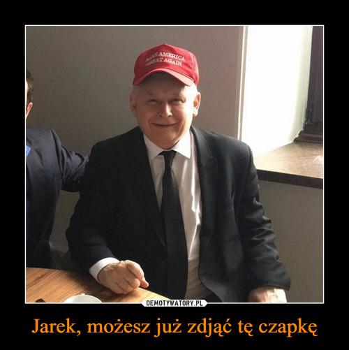 Jarek, możesz już zdjąć tę czapkę