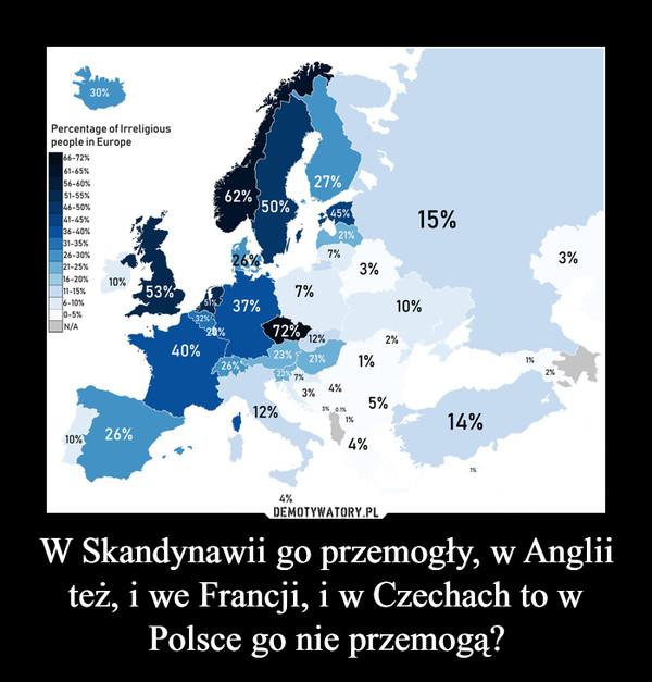 W Skandynawii go przemogły, w Anglii też, i we Francji, i w Czechach to w Polsce go nie przemogą? –