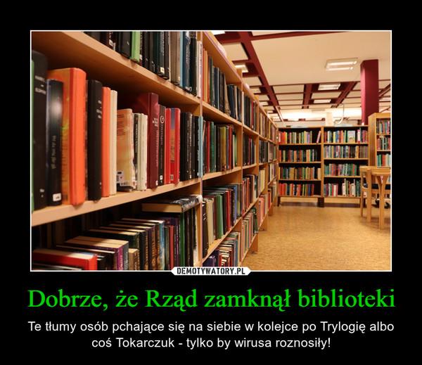 Dobrze, że Rząd zamknął biblioteki – Te tłumy osób pchające się na siebie w kolejce po Trylogię albo coś Tokarczuk - tylko by wirusa roznosiły!