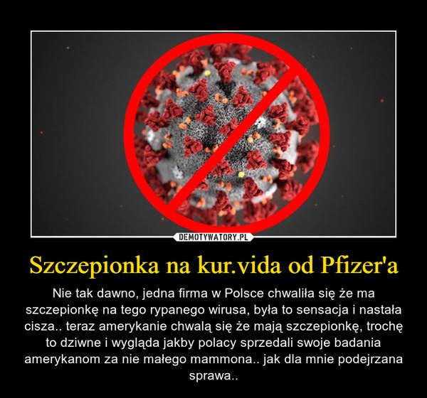 Szczepionka na kur.vida od Pfizer'a – Nie tak dawno, jedna firma w Polsce chwaliła się że ma szczepionkę na tego rypanego wirusa, była to sensacja i nastała cisza.. teraz amerykanie chwalą się że mają szczepionkę, trochę to dziwne i wygląda jakby polacy sprzedali swoje badania amerykanom za nie małego mammona.. jak dla mnie podejrzana sprawa..