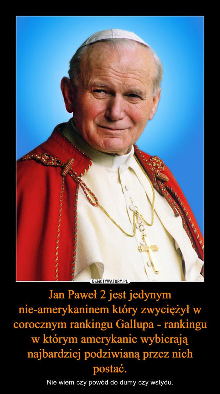 Jan Paweł 2 jest jedynym nie-amerykaninem który zwyciężył w corocznym rankingu Gallupa - rankingu w którym amerykanie wybierają najbardziej podziwianą przez nich postać. – Nie wiem czy powód do dumy czy wstydu.