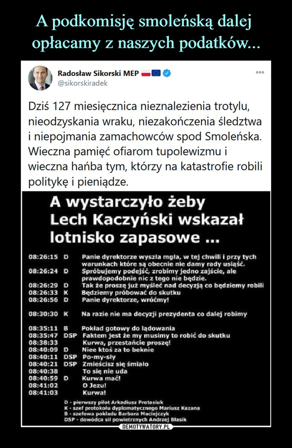 –  Radosław Sikorski MEP —■ 0@sikorskiradekDziś 127 miesięcznica nieznalezienia trotylu,nieodzyskania wraku, niezakończenia śledztwai niepojmania zamachowców spod Smoleńska.Wieczna pamięć ofiarom tupolewizmu iwieczna hańba tym, którzy na katastrofie robilipolitykę i pieniądze.A wystarczyło żebyLech Kaczyński wskazałlotnisko zapasowe ...08:26:15  D      Panie dyrektorze wyszła mgła, w tej chwili I przy tychwarunkach które są obecnie nie damy rady usiąść.08:26:24  D      Spróbujemy podejść, zrobimy jedno zajście, aleprawdopodobnie nic z tego nie będzie.08:26:29  D      Tak że proszę, już myśleć nad decyzja, co będziemy robili08:26:33   K      Będziemy próbować do skutku08:26:56  D      Panie dyrektorze, wróćmy!08:30:30 K     Na razie nie ma decyzji prezydenta co dalej robimy08:35:11 8      Pokład gotowy do lądowania08:35:47 DSP Faktem jest ie my musimy to robić do skutku08:38:33 Kurwa, przestańcie proszę!08:40:09 D       Niee ktoś za to beknie08:40:11 OSP Po-my-sfry08:40:21 DSP Zmieścisz się śmiało08:40:38 To się nie uda08:40:59 D       Kurwa mać!08:41:02 O Jezu!08:41:03 Kurwa!O - pierwszy pilot Arkadiusz Prota siu kK ■ u«f protokołu dyplomatycznego Mariusz KalanaB - szefowa pokładu Barbara MactejczykDSP - dowódca sil powietrznych Andrzej Stasik