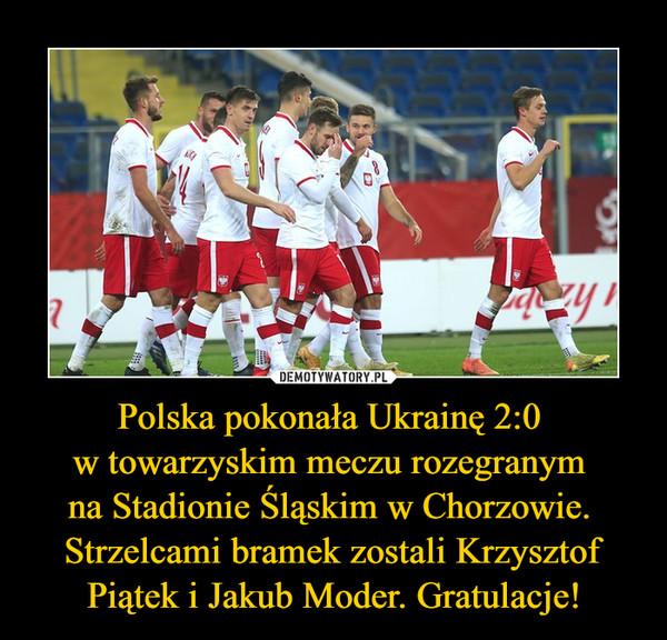 Polska pokonała Ukrainę 2:0 w towarzyskim meczu rozegranym na Stadionie Śląskim w Chorzowie. Strzelcami bramek zostali Krzysztof Piątek i Jakub Moder. Gratulacje! –