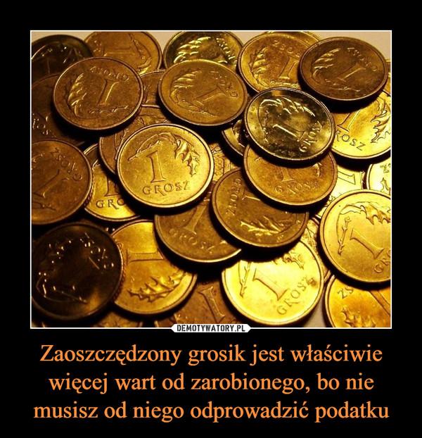 Zaoszczędzony grosik jest właściwie więcej wart od zarobionego, bo nie musisz od niego odprowadzić podatku –