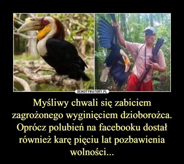 Myśliwy chwali się zabiciem zagrożonego wyginięciem dzioborożca. Oprócz polubień na facebooku dostał również karę pięciu lat pozbawienia wolności... –