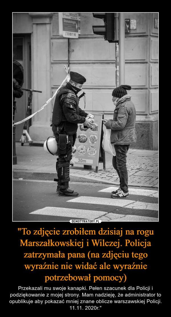 """""""To zdjęcie zrobiłem dzisiaj na rogu Marszałkowskiej i Wilczej. Policja zatrzymała pana (na zdjęciu tego wyraźnie nie widać ale wyraźnie potrzebował pomocy) – Przekazali mu swoje kanapki. Pełen szacunek dla Policji i podziękowanie z mojej strony. Mam nadzieję, że administrator to opublikuje aby pokazać mniej znane oblicze warszawskiej Policji. 11.11. 2020r."""""""