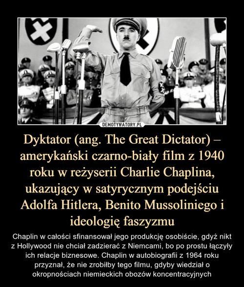 Dyktator (ang. The Great Dictator) – amerykański czarno-biały film z 1940 roku w reżyserii Charlie Chaplina, ukazujący w satyrycznym podejściu Adolfa Hitlera, Benito Mussoliniego i ideologię faszyzmu