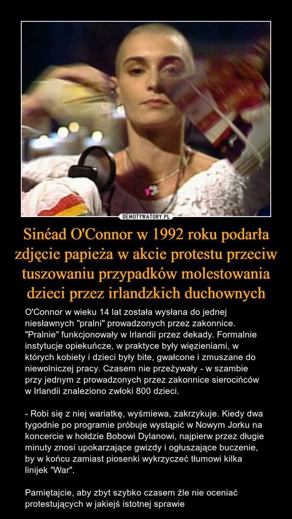 """Sinéad O'Connor w 1992 roku podarła zdjęcie papieża w akcie protestu przeciw tuszowaniu przypadków molestowania dzieci przez irlandzkich duchownych – O'Connor w wieku 14 lat została wysłana do jednej niesławnych """"pralni"""" prowadzonych przez zakonnice. """"Pralnie"""" funkcjonowały w Irlandii przez dekady. Formalnie instytucje opiekuńcze, w praktyce były więzieniami, w których kobiety i dzieci były bite, gwałcone i zmuszane do niewolniczej pracy. Czasem nie przeżywały - w szambie przy jednym z prowadzonych przez zakonnice sierocińców w Irlandii znaleziono zwłoki 800 dzieci.- Robi się z niej wariatkę, wyśmiewa, zakrzykuje. Kiedy dwa tygodnie po programie próbuje wystąpić w Nowym Jorku na koncercie w hołdzie Bobowi Dylanowi, najpierw przez długie minuty znosi upokarzające gwizdy i ogłuszające buczenie, by w końcu zamiast piosenki wykrzyczeć tłumowi kilka linijek """"War"""".Pamiętajcie, aby zbyt szybko czasem źle nie oceniać protestujących w jakiejś istotnej sprawie"""