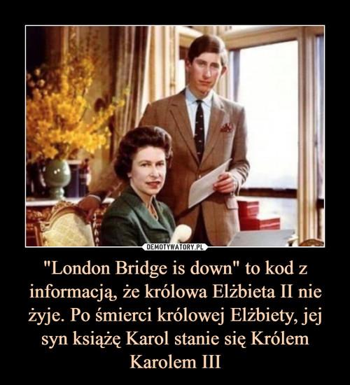 """""""London Bridge is down"""" to kod z informacją, że królowa Elżbieta II nie żyje. Po śmierci królowej Elżbiety, jej syn książę Karol stanie się Królem Karolem III"""