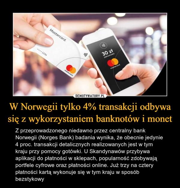 W Norwegii tylko 4% transakcji odbywa się z wykorzystaniem banknotów i monet – Z przeprowadzonego niedawno przez centralny bank Norwegii (Norges Bank) badania wynika, że obecnie jedynie 4 proc. transakcji detalicznych realizowanych jest w tym kraju przy pomocy gotówki. U Skandynawów przybywa aplikacji do płatności w sklepach, popularność zdobywają portfele cyfrowe oraz płatności online. Już trzy na cztery płatności kartą wykonuje się w tym kraju w sposób bezstykowy