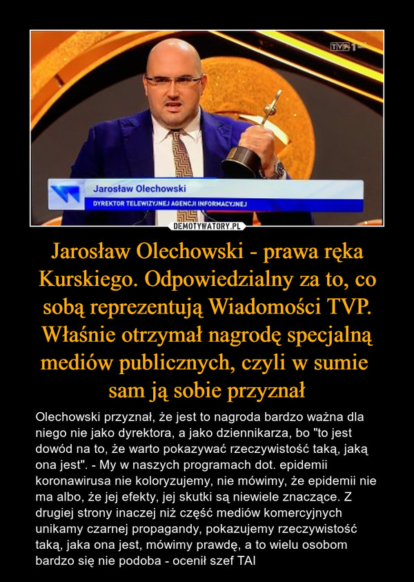 """Jarosław Olechowski - prawa ręka Kurskiego. Odpowiedzialny za to, co sobą reprezentują Wiadomości TVP. Właśnie otrzymał nagrodę specjalną mediów publicznych, czyli w sumie sam ją sobie przyznał – Olechowski przyznał, że jest to nagroda bardzo ważna dla niego nie jako dyrektora, a jako dziennikarza, bo """"to jest dowód na to, że warto pokazywać rzeczywistość taką, jaką ona jest"""". - My w naszych programach dot. epidemii koronawirusa nie koloryzujemy, nie mówimy, że epidemii nie ma albo, że jej efekty, jej skutki są niewiele znaczące. Z drugiej strony inaczej niż część mediów komercyjnych unikamy czarnej propagandy, pokazujemy rzeczywistość taką, jaka ona jest, mówimy prawdę, a to wielu osobom bardzo się nie podoba - ocenił szef TAI"""