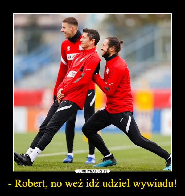 - Robert, no weź idź udziel wywiadu! –