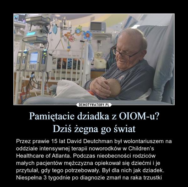 Pamiętacie dziadka z OIOM-u?Dziś żegna go świat – Przez prawie 15 lat David Deutchman był wolontariuszem na oddziale intensywnej terapii noworodków w Children's Healthcare of Atlanta. Podczas nieobecności rodziców małych pacjentów mężczyzna opiekował się dziećmi i je przytulał, gdy tego potrzebowały. Był dla nich jak dziadek. Niespełna 3 tygodnie po diagnozie zmarł na raka trzustki