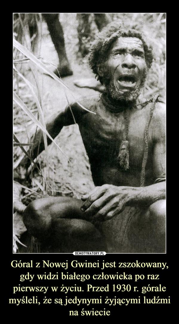 Góral z Nowej Gwinei jest zszokowany, gdy widzi białego człowieka po raz pierwszy w życiu. Przed 1930 r. górale myśleli, że są jedynymi żyjącymi ludźmi na świecie –