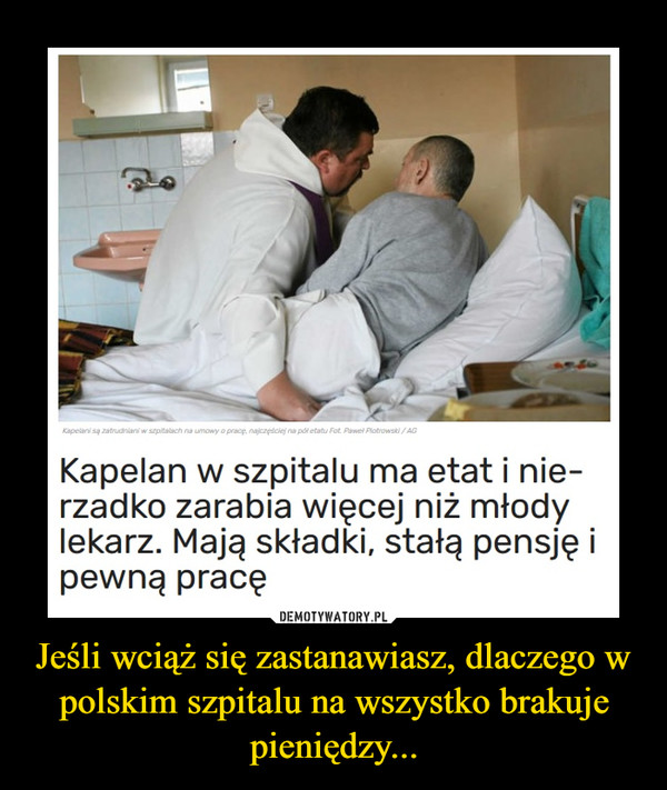 Jeśli wciąż się zastanawiasz, dlaczego w polskim szpitalu na wszystko brakuje pieniędzy... –  Kapelani są zatrudniani w szpitalach na umowy o pracę, najczęściej na poł etatu Fot. Pawel Piotrowski / AGKapelan w szpitalu ma etati nie-rzadko zarabia więcej niż młodylekarz. Mają składki, stałą pensję ipewną pracę