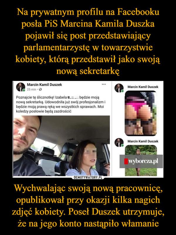 Wychwalając swoją nową pracownicę, opublikował przy okazji kilka nagich zdjęć kobiety. Poseł Duszek utrzymuje, że na jego konto nastąpiło włamanie –  Na prywatnym profilu na Facebookuposła PiS Marcina Kamila Duszkapojawił się post przedstawiającyparlamentarzystę w towarzystwiekobiety, którą przedstawił jako swojąnową sekretarkęMarcin Kamil DuszekMarcin Kamil Duszek25 min · OPoznajcie tę ślicznotkę! Izabela u. będzie mojąnową sekretarką. Udowodniła już swój profesjonalizm ibędzie moją prawą ręką we wszystkich sprawach. Moikoledzy posłowie będą zazdrościćMarcin Kamil Duszekwyborcza.pl