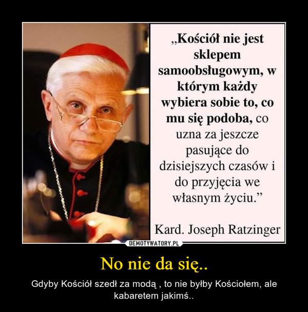 No nie da się.. – Gdyby Kościół szedł za modą , to nie byłby Kościołem, ale kabaretem jakimś..