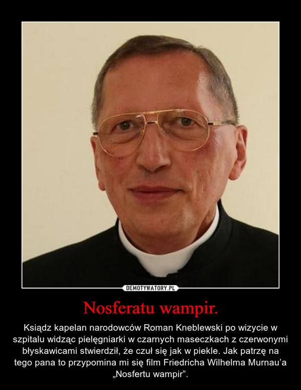 """Nosferatu wampir. – Ksiądz kapelan narodowców Roman Kneblewski po wizycie w szpitalu widząc pielęgniarki w czarnych maseczkach z czerwonymi błyskawicami stwierdził, że czuł się jak w piekle. Jak patrzę na tego pana to przypomina mi się film Friedricha Wilhelma Murnau'a """"Nosfertu wampir""""."""
