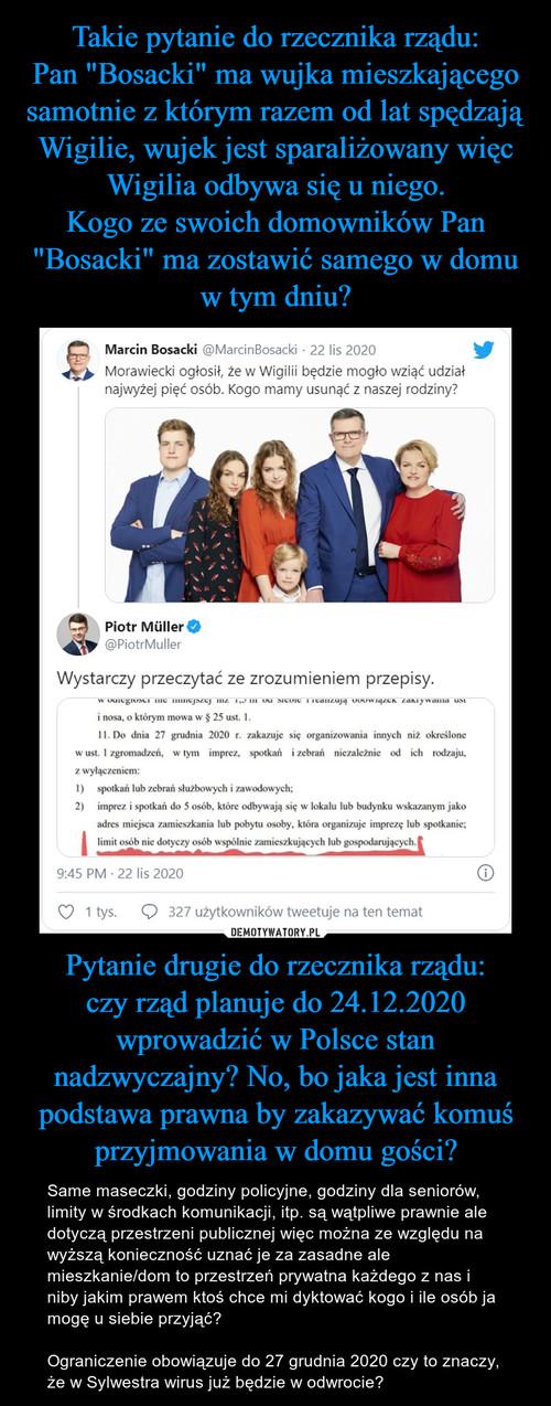 """Takie pytanie do rzecznika rządu: Pan """"Bosacki"""" ma wujka mieszkającego samotnie z którym razem od lat spędzają Wigilie, wujek jest sparaliżowany więc Wigilia odbywa się u niego. Kogo ze swoich domowników Pan """"Bosacki"""" ma zostawić samego w domu w tym dniu? Pytanie drugie do rzecznika rządu: czy rząd planuje do 24.12.2020 wprowadzić w Polsce stan nadzwyczajny? No, bo jaka jest inna podstawa prawna by zakazywać komuś przyjmowania w domu gości?"""