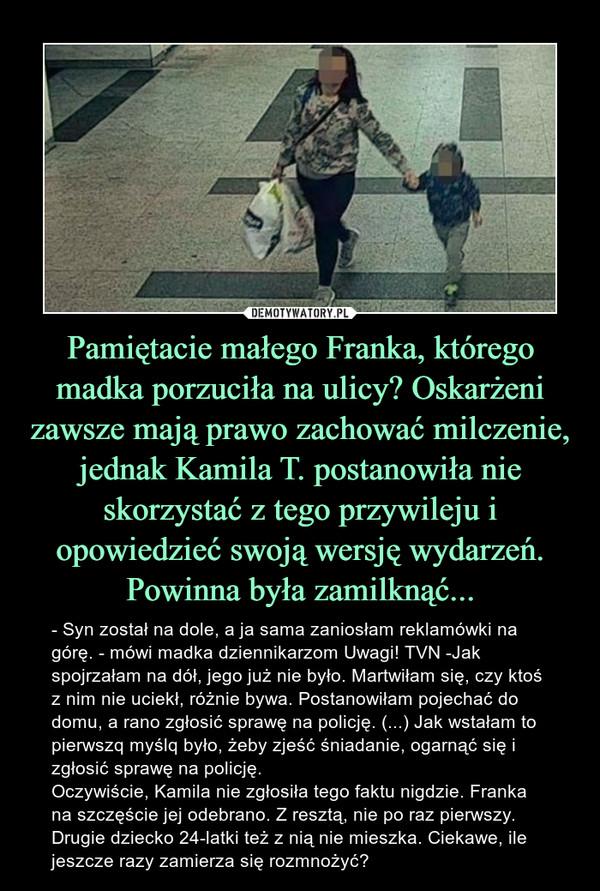 Pamiętacie małego Franka, którego madka porzuciła na ulicy? Oskarżeni zawsze mają prawo zachować milczenie, jednak Kamila T. postanowiła nie skorzystać z tego przywileju i opowiedzieć swoją wersję wydarzeń. Powinna była zamilknąć... – - Syn został na dole, a ja sama zaniosłam reklamówki na górę. - mówi madka dziennikarzom Uwagi! TVN -Jak spojrzałam na dół, jego już nie było. Martwiłam się, czy ktoś z nim nie uciekł, różnie bywa. Postanowiłam pojechać do domu, a rano zgłosić sprawę na policję. (...) Jak wstałam to pierwszq myślq było, żeby zjeść śniadanie, ogarnąć się i zgłosić sprawę na policję. Oczywiście, Kamila nie zgłosiła tego faktu nigdzie. Franka na szczęście jej odebrano. Z resztą, nie po raz pierwszy. Drugie dziecko 24-latki też z nią nie mieszka. Ciekawe, ile jeszcze razy zamierza się rozmnożyć?