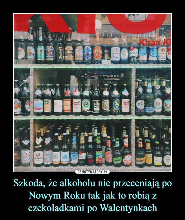 Szkoda, że alkoholu nie przeceniają po Nowym Roku tak jak to robią z czekoladkami po Walentynkach –