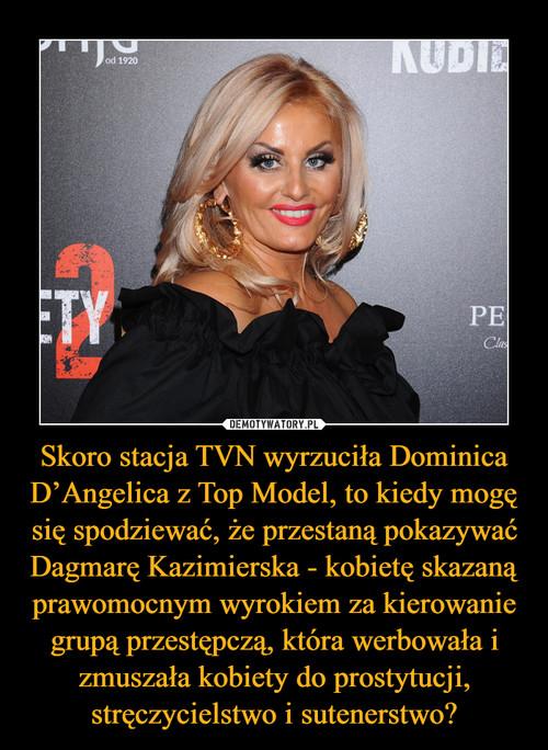 Skoro stacja TVN wyrzuciła Dominica D'Angelica z Top Model, to kiedy mogę się spodziewać, że przestaną pokazywać Dagmarę Kazimierska - kobietę skazaną prawomocnym wyrokiem za kierowanie grupą przestępczą, która werbowała i zmuszała kobiety do prostytucji, stręczycielstwo i sutenerstwo?