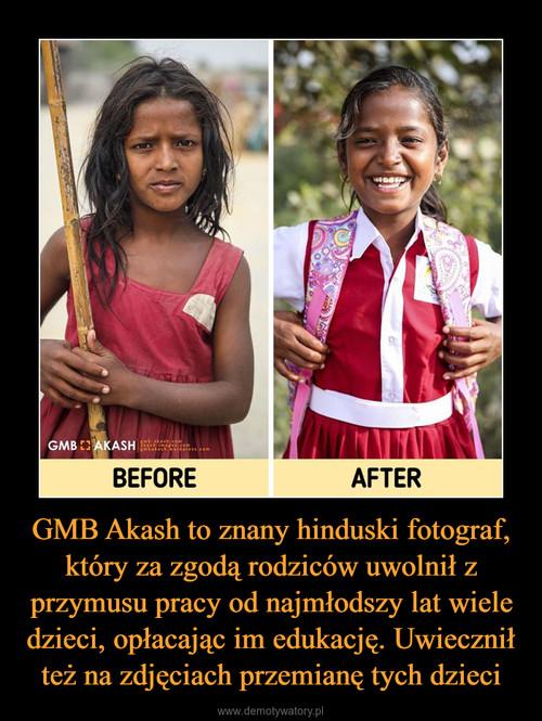GMB Akash to znany hinduski fotograf, który za zgodą rodziców uwolnił z przymusu pracy od najmłodszy lat wiele dzieci, opłacając im edukację. Uwiecznił też na zdjęciach przemianę tych dzieci