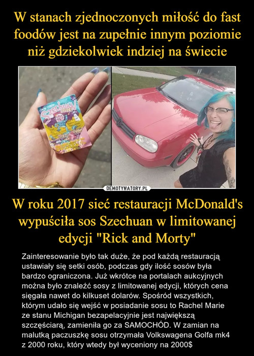 """W stanach zjednoczonych miłość do fast foodów jest na zupełnie innym poziomie niż gdziekolwiek indziej na świecie W roku 2017 sieć restauracji McDonald's wypuściła sos Szechuan w limitowanej edycji """"Rick and Morty"""""""