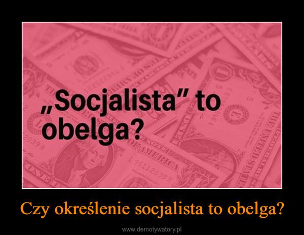 Czy określenie socjalista to obelga? –